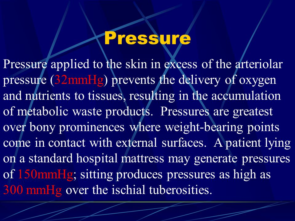 Pressure Pressure applied to the skin in excess of the arteriolar pressure (32mmHg) prevents the delivery of oxygen and nutrients to tissues, resultin