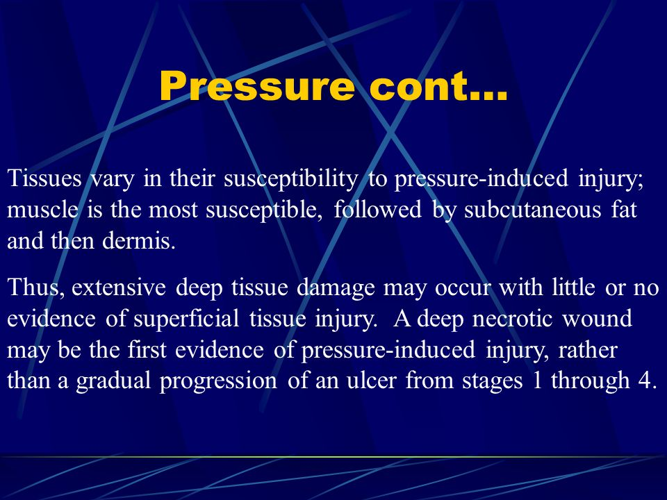 Pressure cont… Tissues vary in their susceptibility to pressure-induced injury; muscle is the most susceptible, followed by subcutaneous fat and then