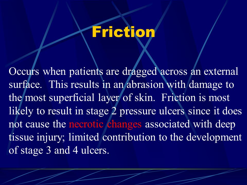 Friction Occurs when patients are dragged across an external surface. This results in an abrasion with damage to the most superficial layer of skin. F