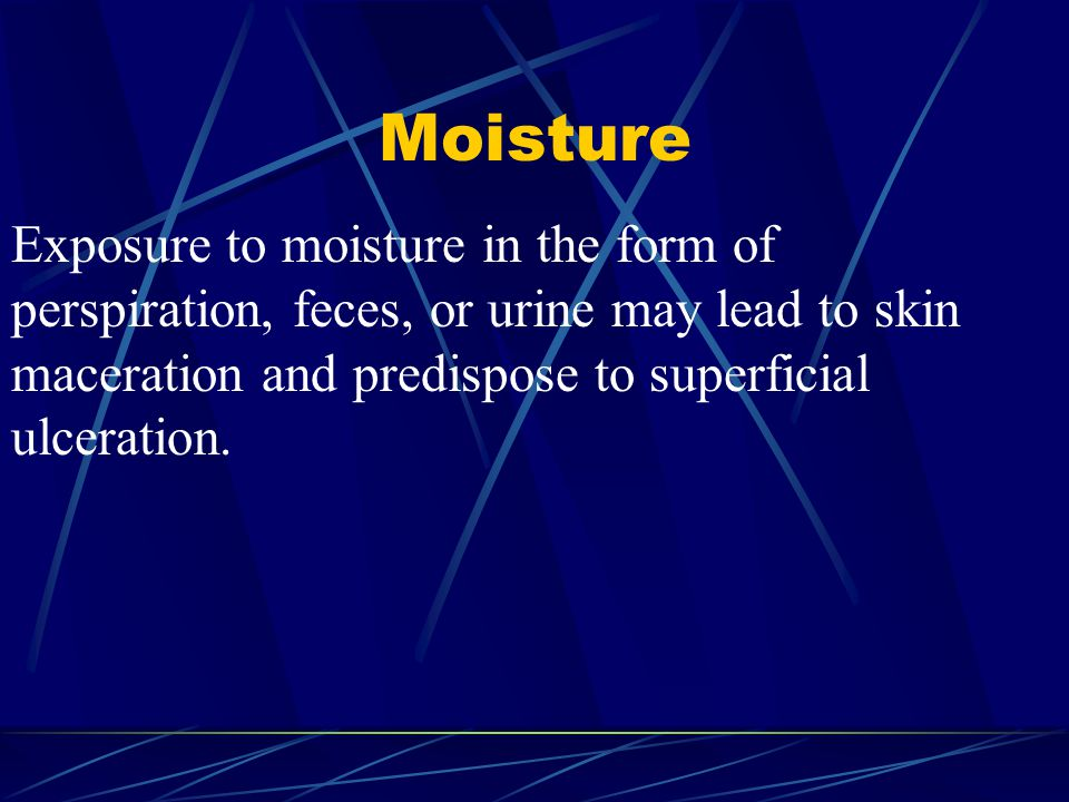 Moisture Exposure to moisture in the form of perspiration, feces, or urine may lead to skin maceration and predispose to superficial ulceration.