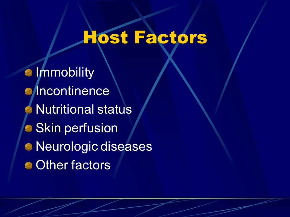 Host Factors Immobility Incontinence Nutritional status Skin perfusion Neurologic diseases Other factors