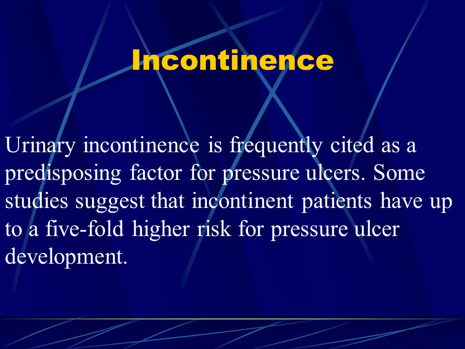 Incontinence Urinary incontinence is frequently cited as a predisposing factor for pressure ulcers. Some studies suggest that incontinent patients hav