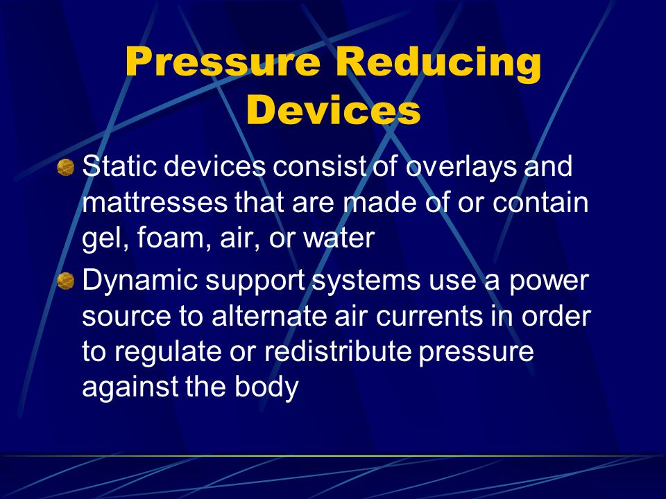 Pressure Reducing Devices Static devices consist of overlays and mattresses that are made of or contain gel, foam, air, or water Dynamic support syste