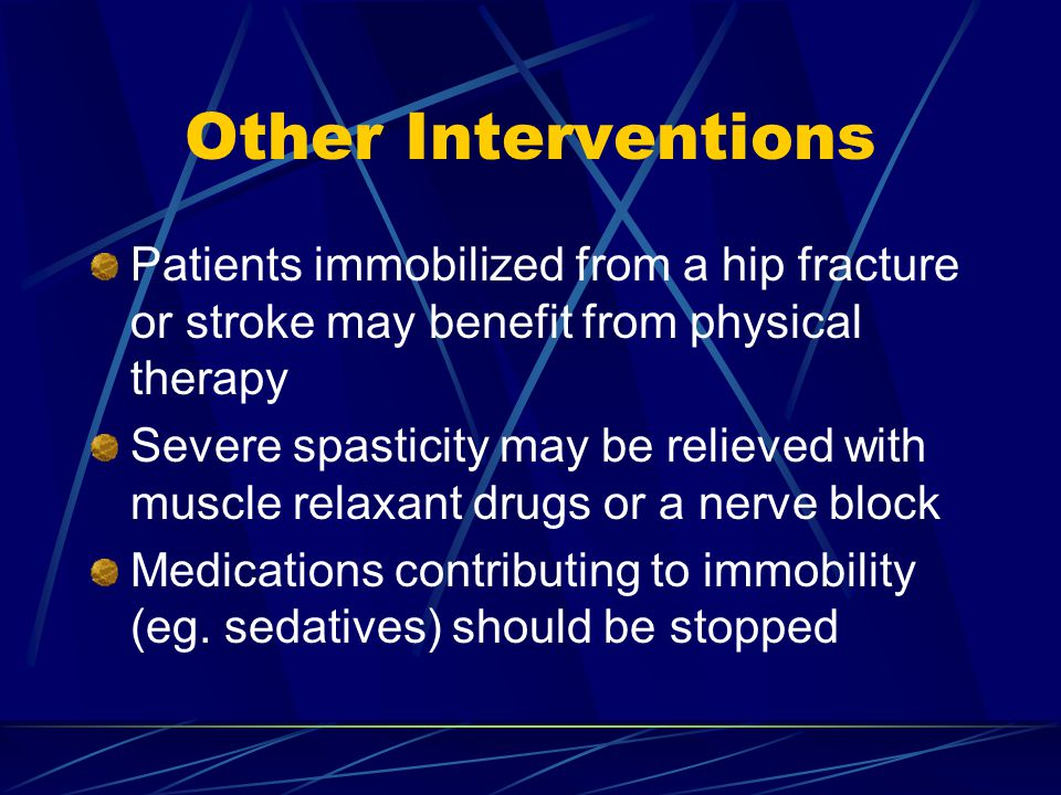 Other Interventions Patients immobilized from a hip fracture or stroke may benefit from physical therapy Severe spasticity may be relieved with muscle