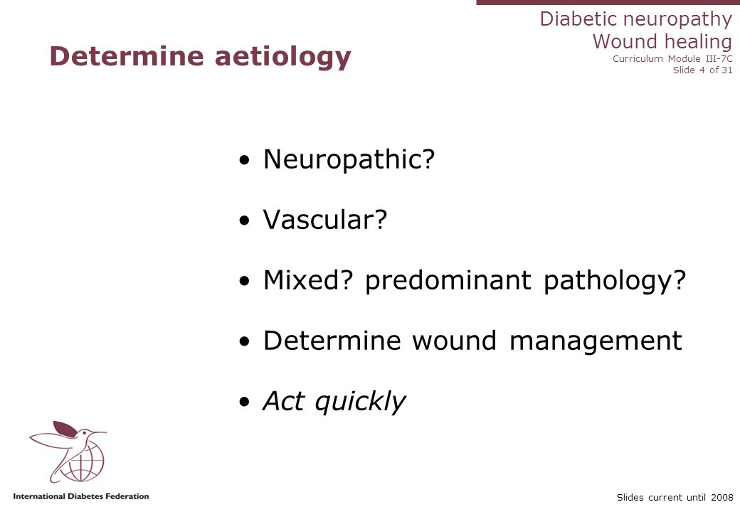 Diabetic neuropathy Wound healing Curriculum Module III-7C Slide 4 of 31 Slides current until 2008 Determine aetiology Neuropathic? Vascular? Mixed? p