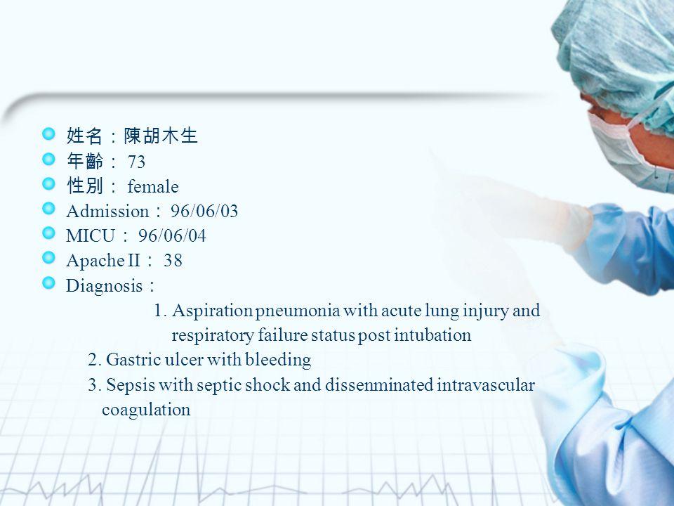 姓名:陳胡木生 年齡: 73 性別: female Admission : 96/06/03 MICU : 96/06/04 Apache II : 38 Diagnosis : 1.