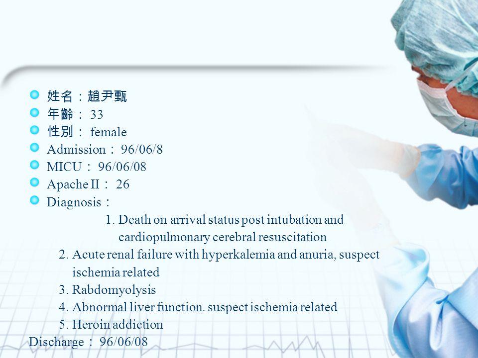 姓名:趙尹甄 年齡: 33 性別: female Admission : 96/06/8 MICU : 96/06/08 Apache II : 26 Diagnosis : 1.
