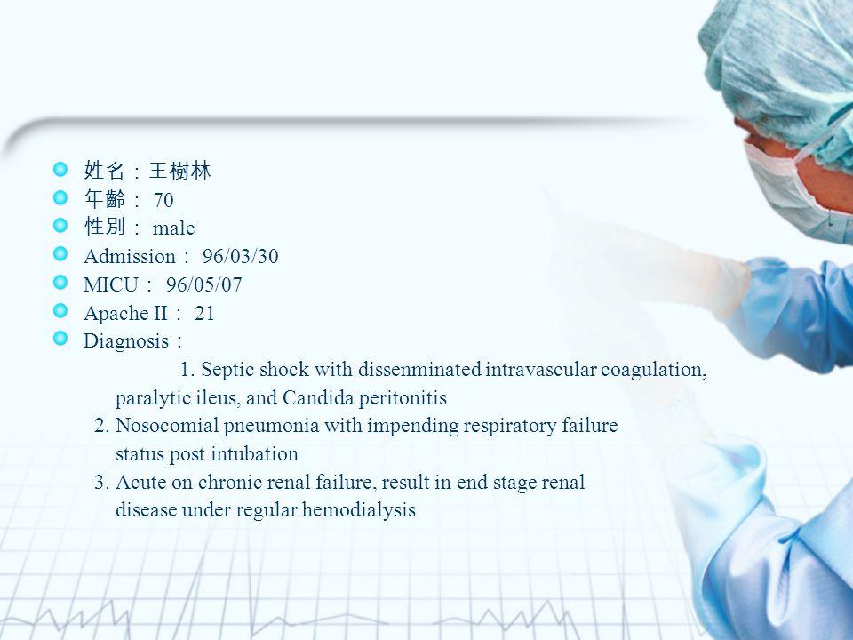 姓名:王樹林 年齡: 70 性別: male Admission : 96/03/30 MICU : 96/05/07 Apache II : 21 Diagnosis : 1.