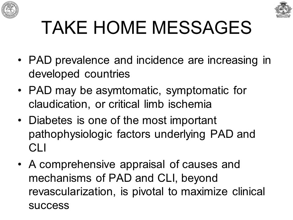 TAKE HOME MESSAGES PAD prevalence and incidence are increasing in developed countries PAD may be asymtomatic, symptomatic for claudication, or critical limb ischemia Diabetes is one of the most important pathophysiologic factors underlying PAD and CLI A comprehensive appraisal of causes and mechanisms of PAD and CLI, beyond revascularization, is pivotal to maximize clinical success
