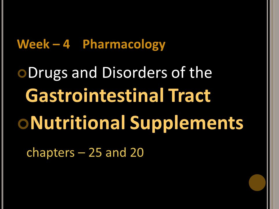 Week – 4 Pharmacology Drugs and Disorders of the Gastrointestinal Tract Nutritional Supplements chapters – 25 and 20