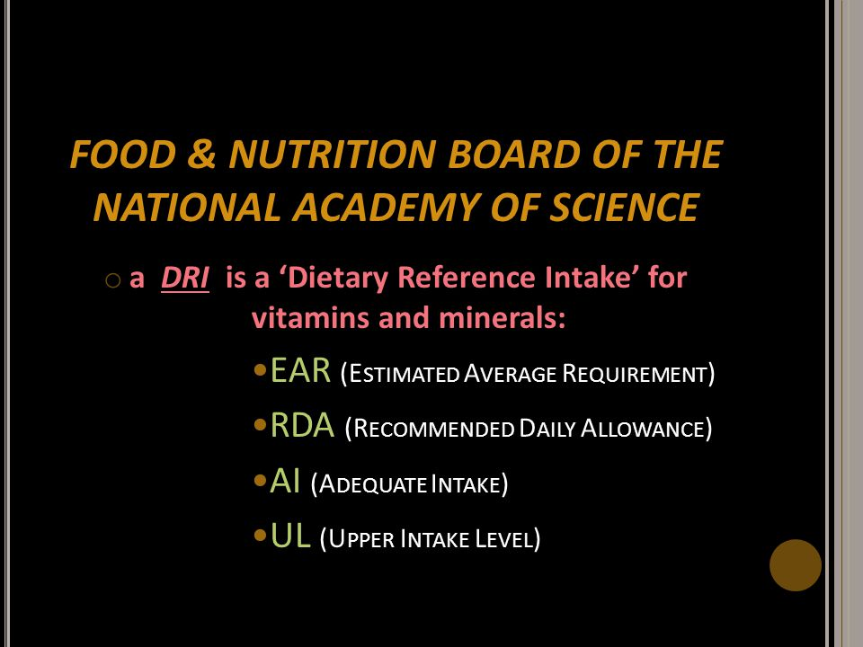 FOOD & NUTRITION BOARD OF THE NATIONAL ACADEMY OF SCIENCE o a DRI is a 'Dietary Reference Intake' for vitamins and minerals: EAR (E STIMATED A VERAGE
