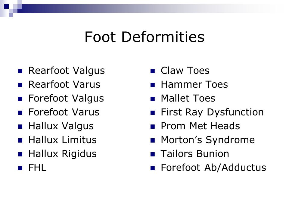Foot Deformities Rearfoot Valgus Rearfoot Varus Forefoot Valgus Forefoot Varus Hallux Valgus Hallux Limitus Hallux Rigidus FHL Claw Toes Hammer Toes Mallet Toes First Ray Dysfunction Prom Met Heads Morton's Syndrome Tailors Bunion Forefoot Ab/Adductus