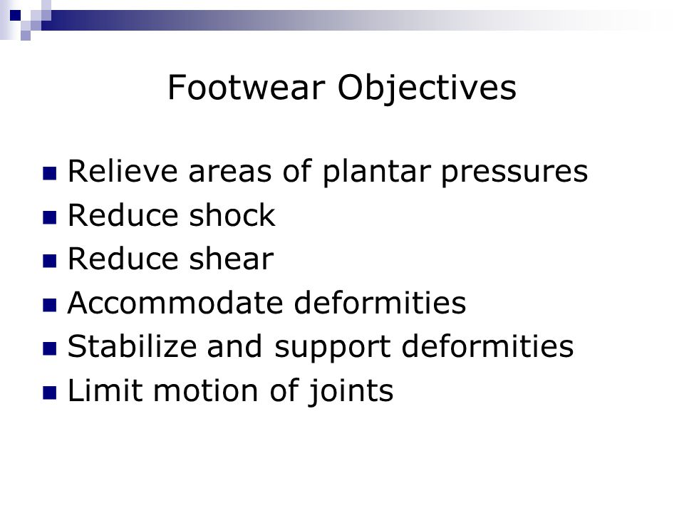 Footwear Objectives Relieve areas of plantar pressures Reduce shock Reduce shear Accommodate deformities Stabilize and support deformities Limit motio