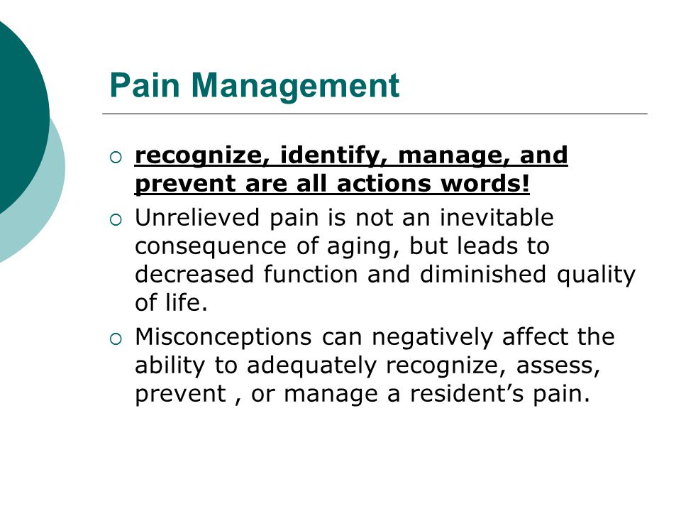 Pain Management  recognize, identify, manage, and prevent are all actions words!  Unrelieved pain is not an inevitable consequence of aging, but lea