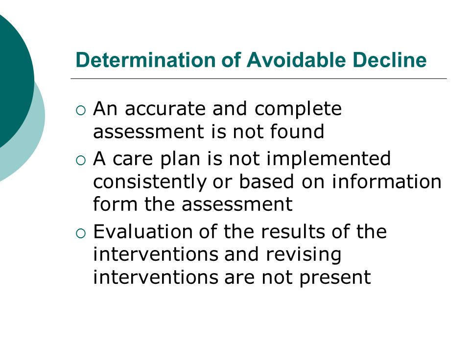 Determination of Avoidable Decline  An accurate and complete assessment is not found  A care plan is not implemented consistently or based on inform