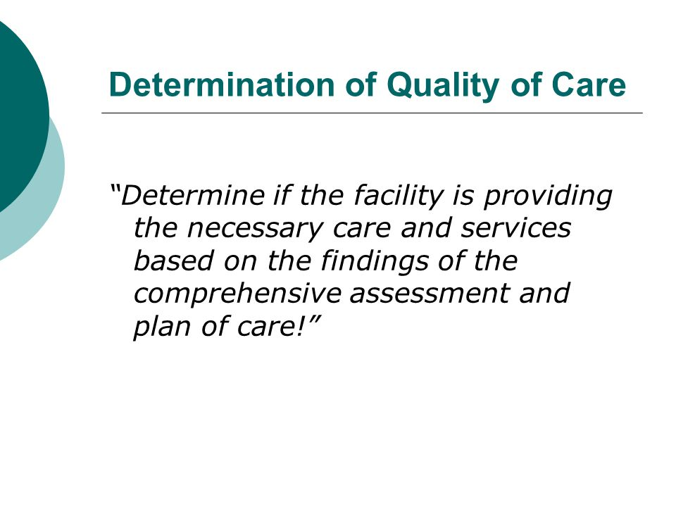 Determination of Quality of Care Determine if the facility is providing the necessary care and services based on the findings of the comprehensive assessment and plan of care!