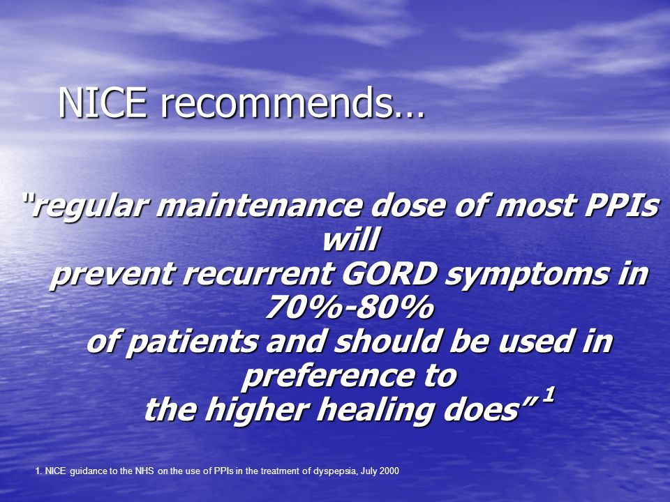 NICE recommends… regular maintenance dose of most PPIs will prevent recurrent GORD symptoms in 70%-80% of patients and should be used in preference to the higher healing does 1 1.