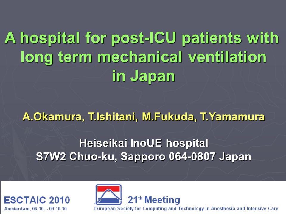 A hospital for post-ICU patients with long term mechanical ventilation in Japan A.Okamura, T.Ishitani, M.Fukuda, T.Yamamura Heiseikai InoUE hospital S7W2 Chuo-ku, Sapporo 064-0807 Japan