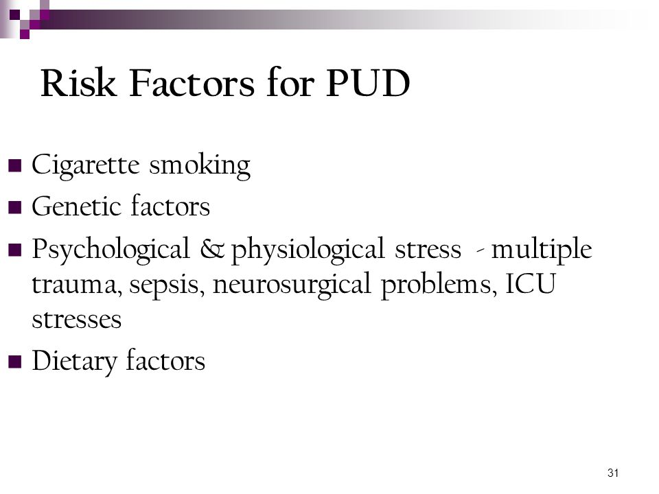 31 Risk Factors for PUD Cigarette smoking Genetic factors Psychological & physiological stress - multiple trauma, sepsis, neurosurgical problems, ICU