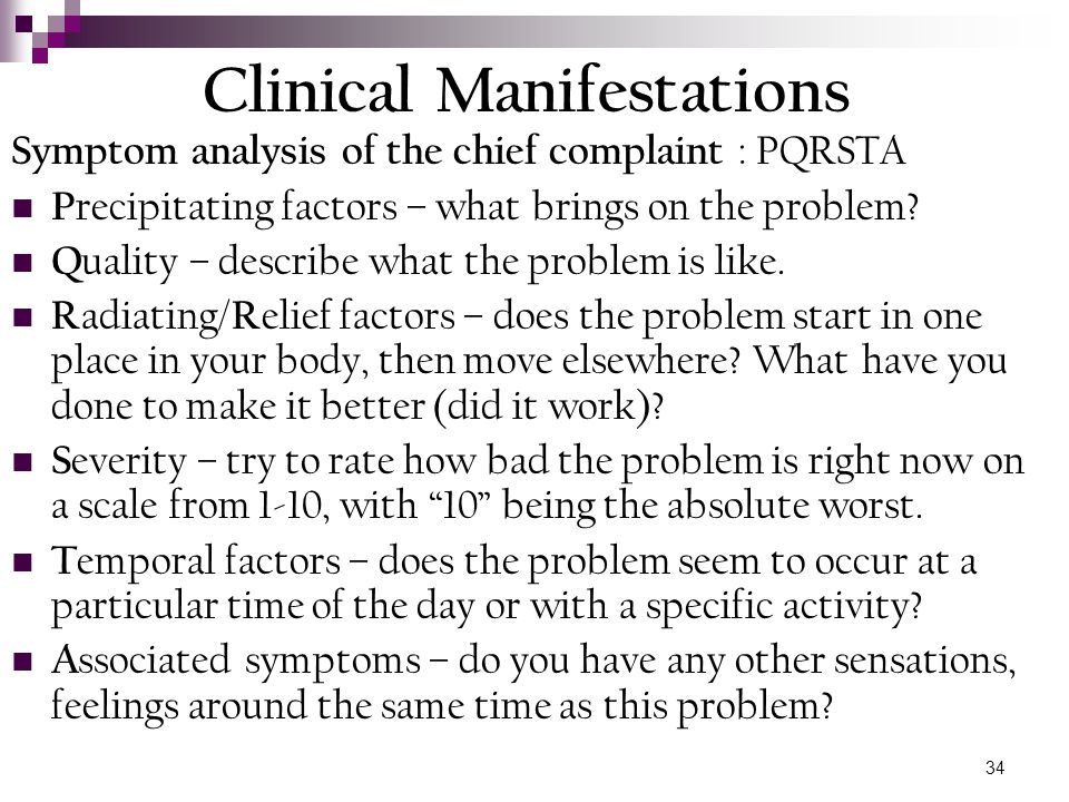 34 Clinical Manifestations Symptom analysis of the chief complaint : PQRSTA P recipitating factors – what brings on the problem? Q uality – describe w