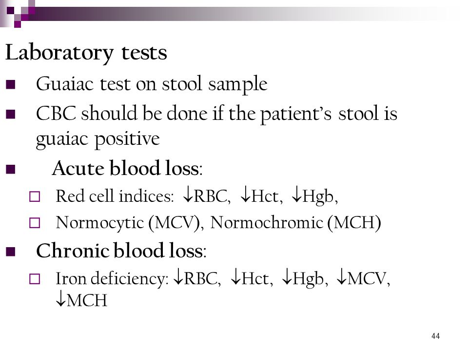 44 Laboratory tests Guaiac test on stool sample CBC should be done if the patient's stool is guaiac positive Acute blood loss :  Red cell indices: 