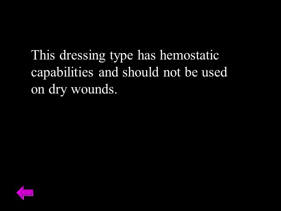 This dressing type has hemostatic capabilities and should not be used on dry wounds.