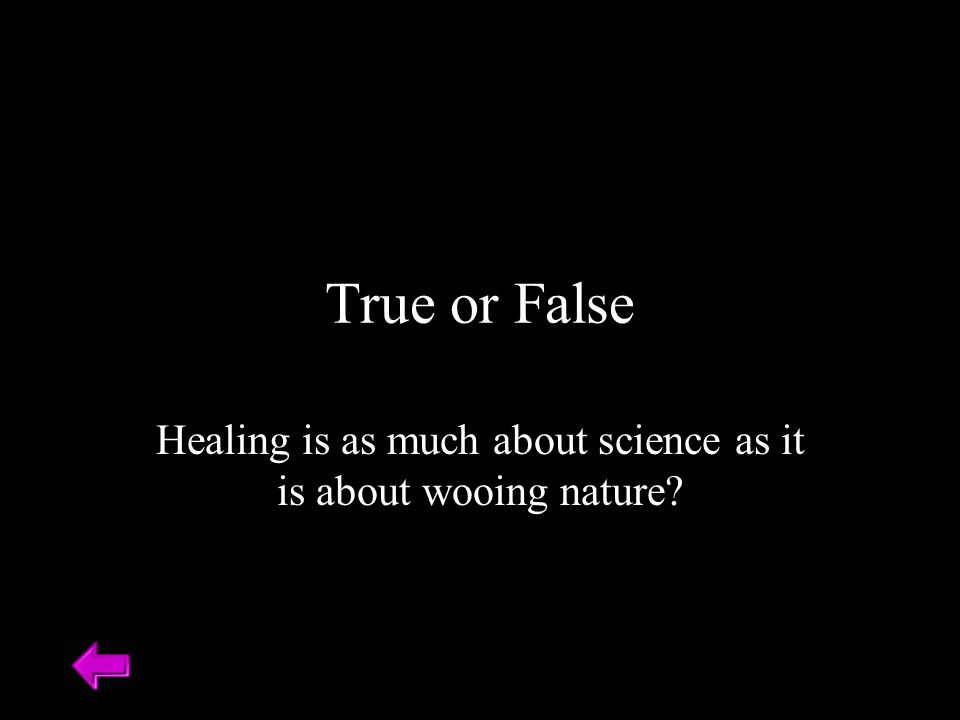 True or False Healing is as much about science as it is about wooing nature?