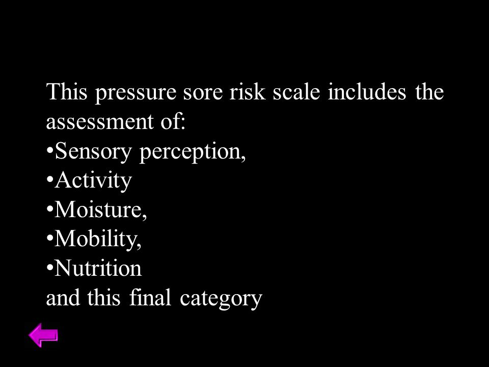 This pressure sore risk scale includes the assessment of: Sensory perception, Activity Moisture, Mobility, Nutrition and this final category