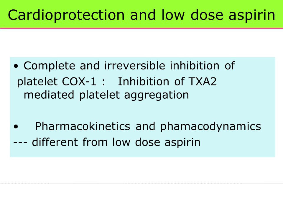 Cardioprotection and low dose aspirin Complete and irreversible inhibition of platelet COX-1 : Inhibition of TXA2 mediated platelet aggregation Pharmacokinetics and phamacodynamics --- different from low dose aspirin
