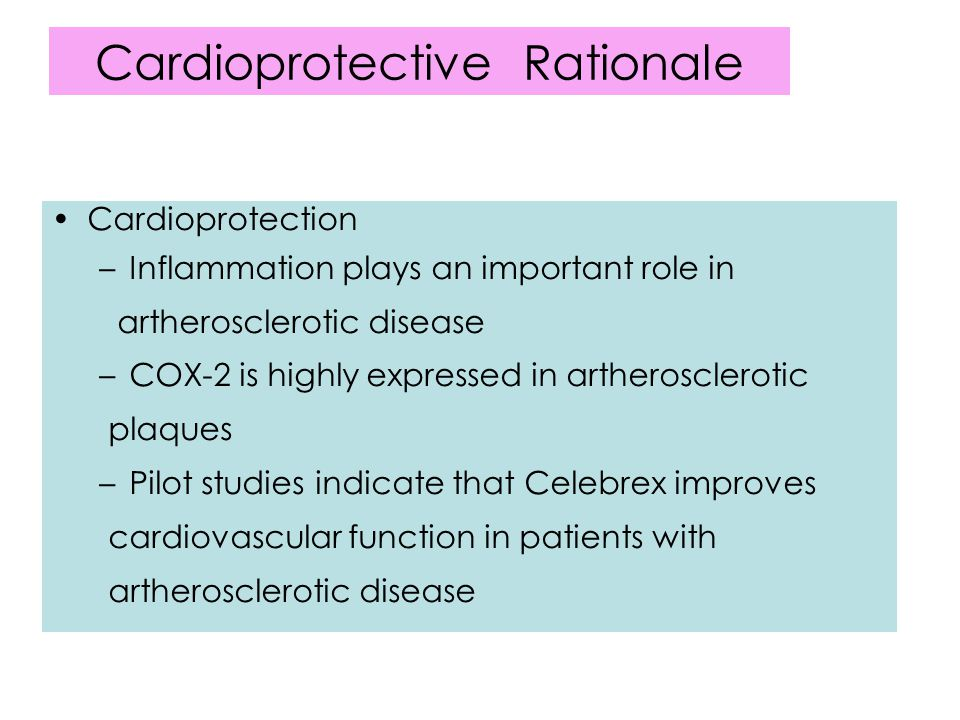 Cardioprotective Rationale Cardioprotection –Inflammation plays an important role in artherosclerotic disease –COX-2 is highly expressed in artherosclerotic plaques –Pilot studies indicate that Celebrex improves cardiovascular function in patients with artherosclerotic disease