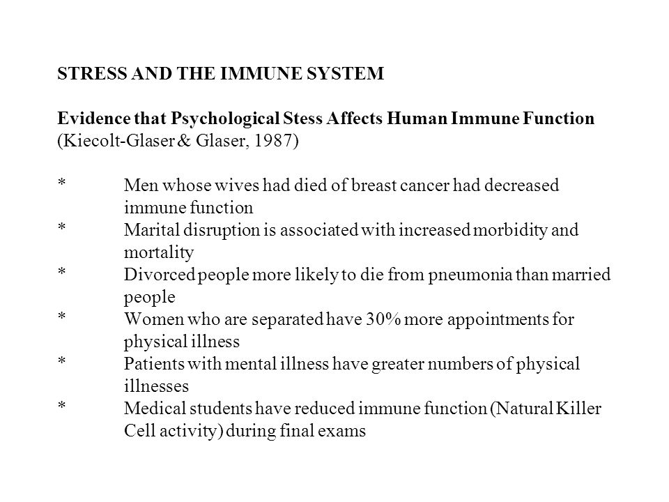 STRESS AND THE IMMUNE SYSTEM Evidence that Psychological Stess Affects Human Immune Function (Kiecolt-Glaser & Glaser, 1987) *Men whose wives had died of breast cancer had decreased immune function *Marital disruption is associated with increased morbidity and mortality *Divorced people more likely to die from pneumonia than married people *Women who are separated have 30% more appointments for physical illness *Patients with mental illness have greater numbers of physical illnesses *Medical students have reduced immune function (Natural Killer Cell activity) during final exams