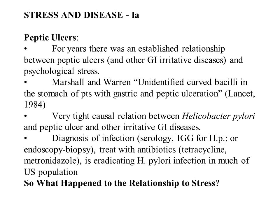 STRESS AND DISEASE - Ia Peptic Ulcers:For years there was an established relationship between peptic ulcers (and other GI irritative diseases) and psychological stress.Marshall and Warren Unidentified curved bacilli in the stomach of pts with gastric and peptic ulceration (Lancet, 1984)Very tight causal relation between Helicobacter pylori and peptic ulcer and other irritative GI diseases.Diagnosis of infection (serology, IGG for H.p.; or endoscopy-biopsy), treat with antibiotics (tetracycline, metronidazole), is eradicating H.