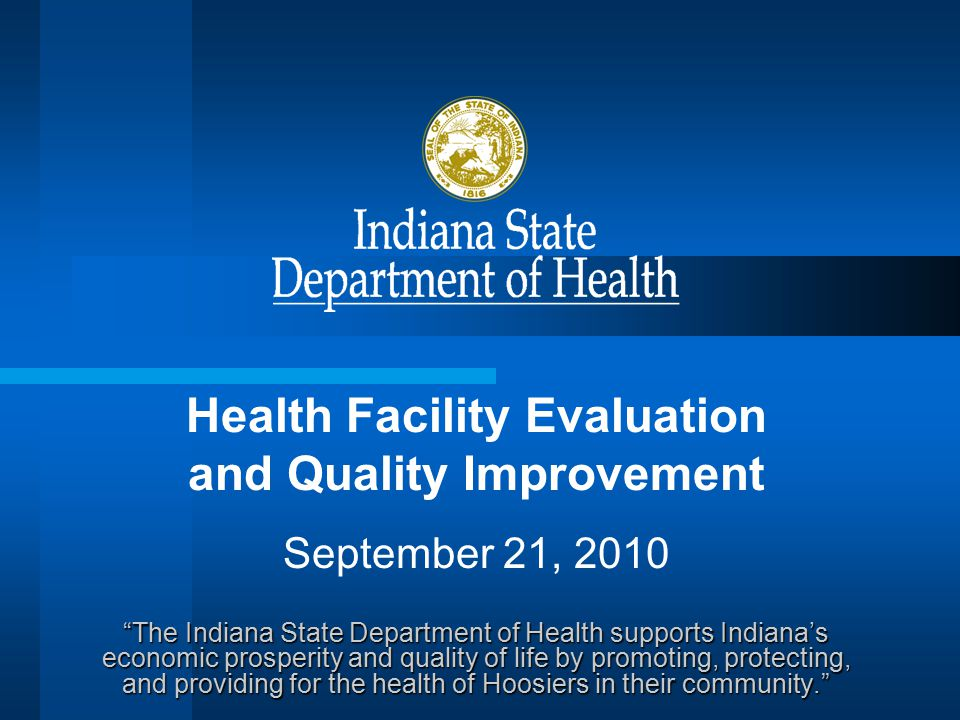 Health Facility Evaluation and Quality Improvement September 21, 2010 The Indiana State Department of Health supports Indiana's economic prosperity and quality of life by promoting, protecting, and providing for the health of Hoosiers in their community.