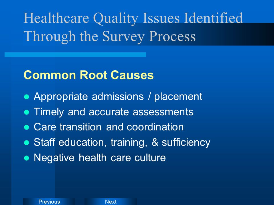 NextPrevious Healthcare Quality Issues Identified Through the Survey Process Common Root Causes Appropriate admissions / placement Timely and accurate assessments Care transition and coordination Staff education, training, & sufficiency Negative health care culture