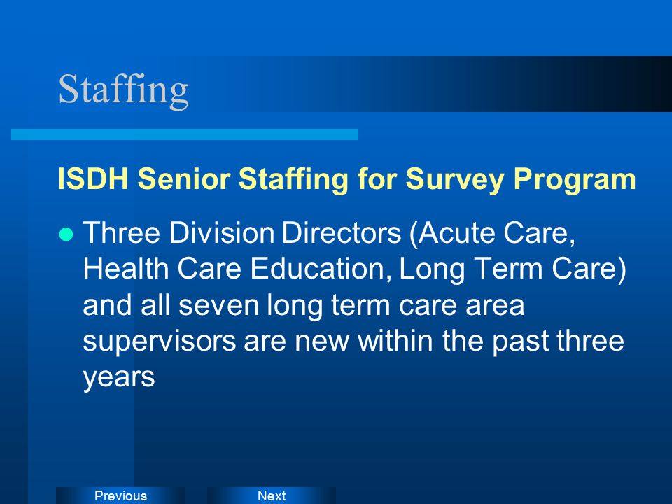 NextPrevious Staffing ISDH Senior Staffing for Survey Program Three Division Directors (Acute Care, Health Care Education, Long Term Care) and all seven long term care area supervisors are new within the past three years