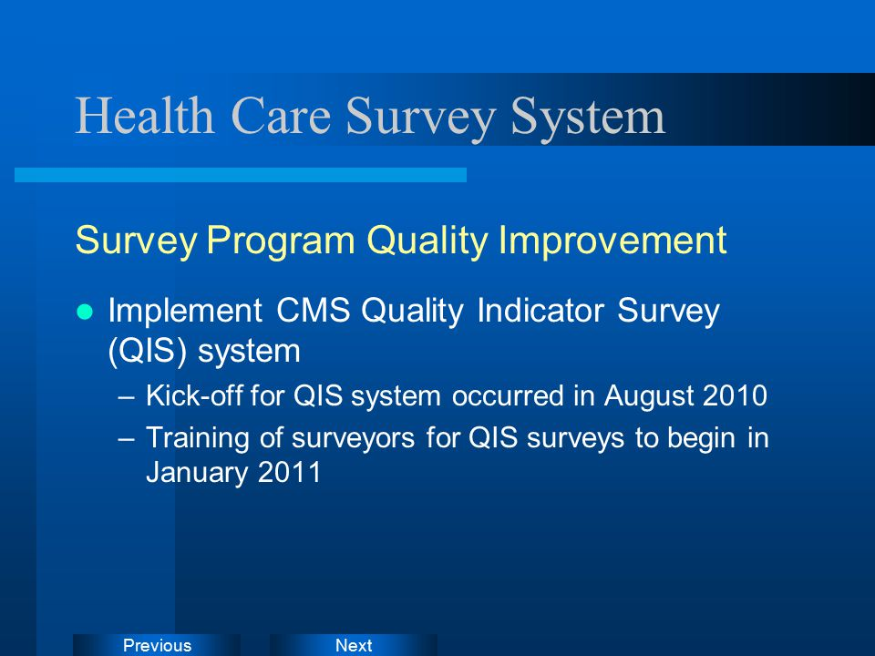 NextPrevious Health Care Survey System Survey Program Quality Improvement Implement CMS Quality Indicator Survey (QIS) system –Kick-off for QIS system occurred in August 2010 –Training of surveyors for QIS surveys to begin in January 2011