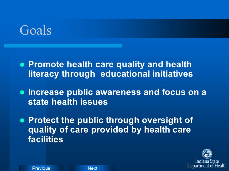 NextPrevious Goals Promote health care quality and health literacy through educational initiatives Increase public awareness and focus on a state health issues Protect the public through oversight of quality of care provided by health care facilities