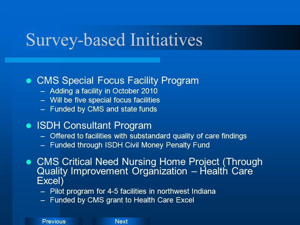 NextPrevious Survey-based Initiatives CMS Special Focus Facility Program –Adding a facility in October 2010 –Will be five special focus facilities –Funded by CMS and state funds ISDH Consultant Program –Offered to facilities with substandard quality of care findings –Funded through ISDH Civil Money Penalty Fund CMS Critical Need Nursing Home Project (Through Quality Improvement Organization – Health Care Excel) –Pilot program for 4-5 facilities in northwest Indiana –Funded by CMS grant to Health Care Excel
