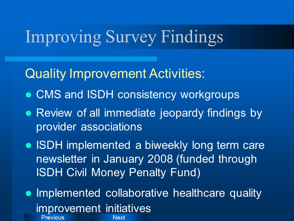 NextPrevious Improving Survey Findings Quality Improvement Activities: CMS and ISDH consistency workgroups Review of all immediate jeopardy findings by provider associations ISDH implemented a biweekly long term care newsletter in January 2008 (funded through ISDH Civil Money Penalty Fund) Implemented collaborative healthcare quality improvement initiatives
