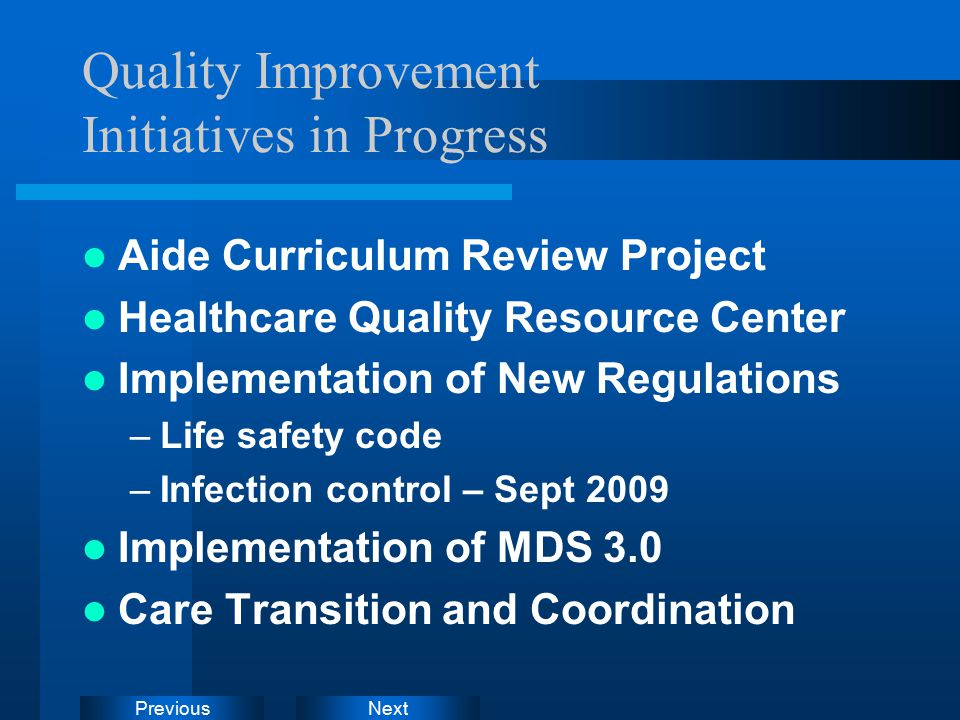 NextPrevious Quality Improvement Initiatives in Progress Aide Curriculum Review Project Healthcare Quality Resource Center Implementation of New Regulations –Life safety code –Infection control – Sept 2009 Implementation of MDS 3.0 Care Transition and Coordination