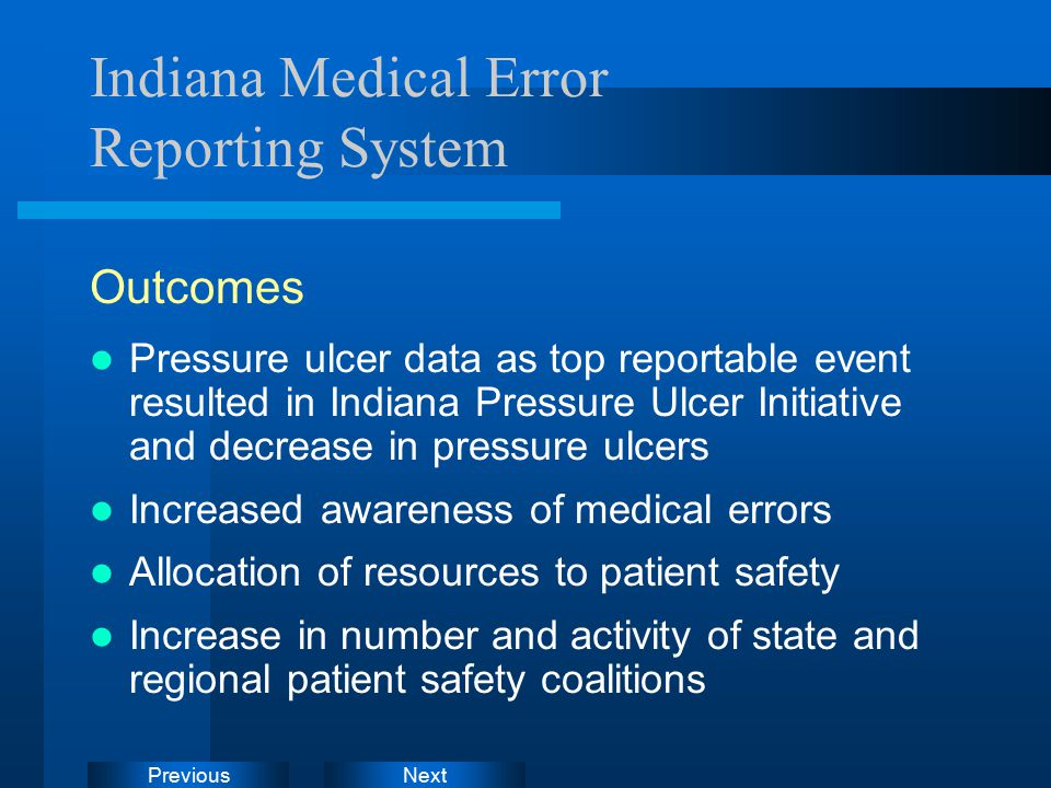NextPrevious Indiana Medical Error Reporting System Outcomes Pressure ulcer data as top reportable event resulted in Indiana Pressure Ulcer Initiative and decrease in pressure ulcers Increased awareness of medical errors Allocation of resources to patient safety Increase in number and activity of state and regional patient safety coalitions