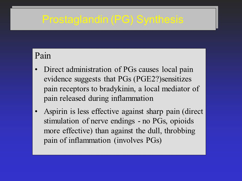 Prostaglandin (PG) Synthesis Pain Direct administration of PGs causes local pain evidence suggests that PGs (PGE2 )sensitizes pain receptors to bradykinin, a local mediator of pain released during inflammation Aspirin is less effective against sharp pain (direct stimulation of nerve endings - no PGs, opioids more effective) than against the dull, throbbing pain of inflammation (involves PGs)