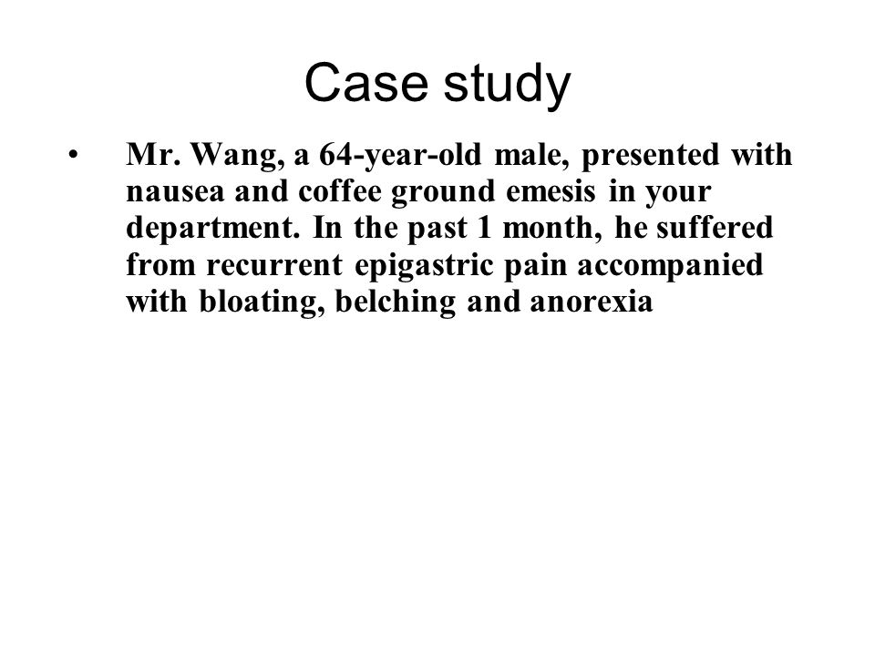 Case study Mr. Wang, a 64-year-old male, presented with nausea and coffee ground emesis in your department. In the past 1 month, he suffered from recu
