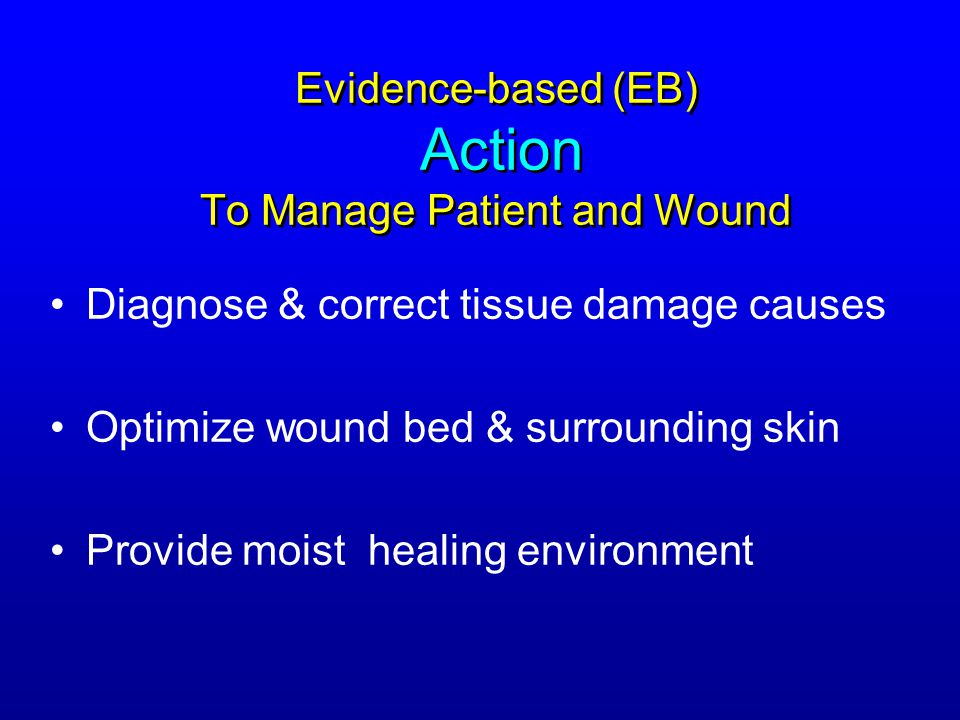 Evidence-based (EB) Action To Manage Patient and Wound Diagnose & correct tissue damage causes Optimize wound bed & surrounding skin Provide moist hea