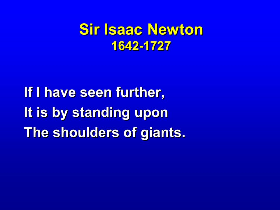 Sir Isaac Newton 1642-1727 If I have seen further, It is by standing upon The shoulders of giants. If I have seen further, It is by standing upon The