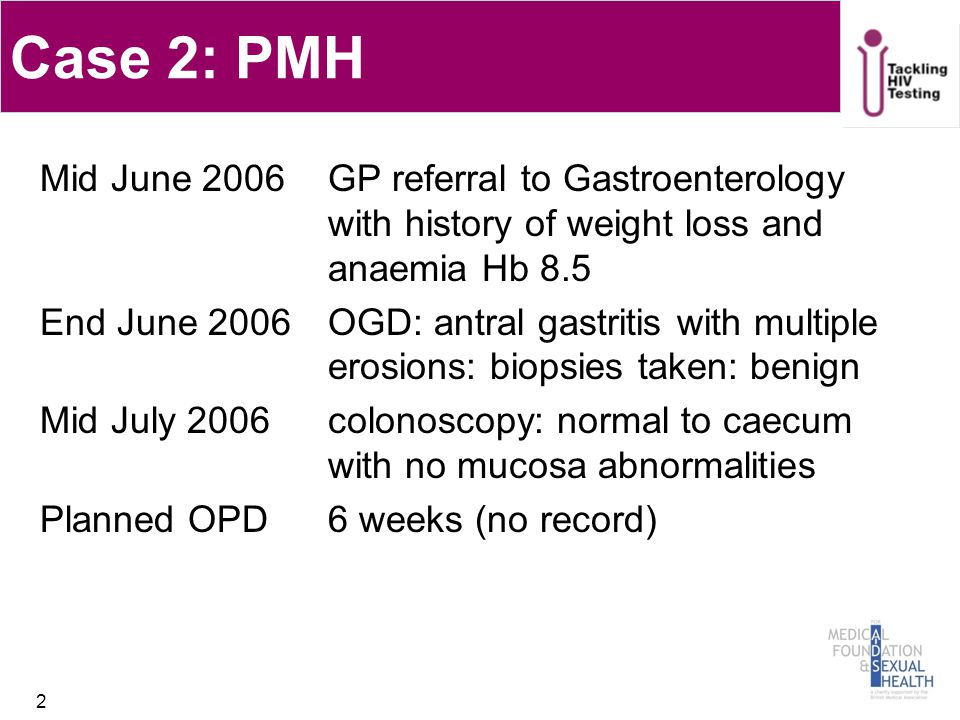 Case 2: PMH Mid June 2006GP referral to Gastroenterology with history of weight loss and anaemia Hb 8.5 End June 2006 OGD: antral gastritis with multi