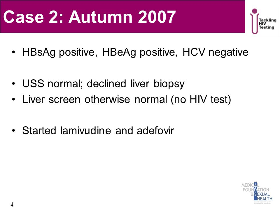 Case 2: Autumn 2007 HBsAg positive, HBeAg positive, HCV negative USS normal; declined liver biopsy Liver screen otherwise normal (no HIV test) Started