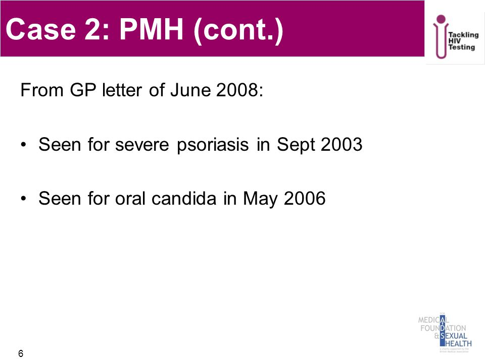 Case 2: PMH (cont.) From GP letter of June 2008: Seen for severe psoriasis in Sept 2003 Seen for oral candida in May 2006 6