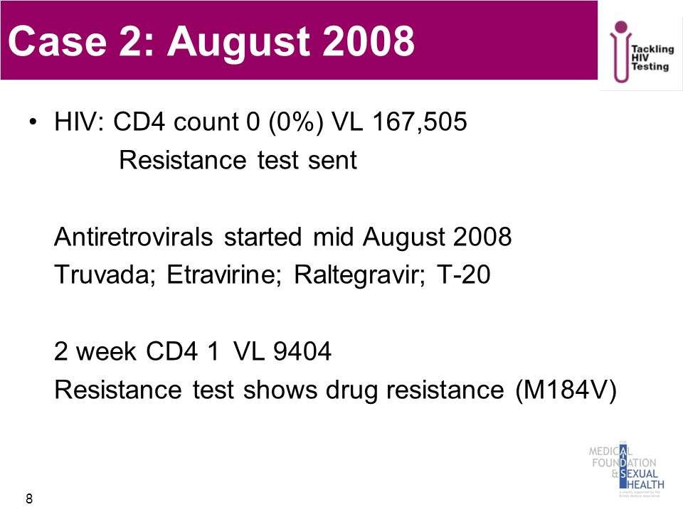 Case 2: August 2008 HIV: CD4 count 0 (0%) VL 167,505 Resistance test sent Antiretrovirals started mid August 2008 Truvada; Etravirine; Raltegravir; T-20 2 week CD4 1 VL 9404 Resistance test shows drug resistance (M184V) 8