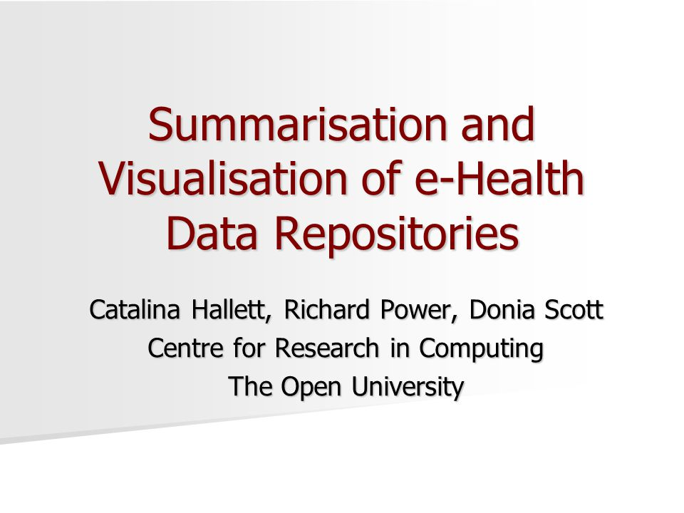 Summarisation and Visualisation of e-Health Data Repositories Catalina Hallett, Richard Power, Donia Scott Centre for Research in Computing The Open University